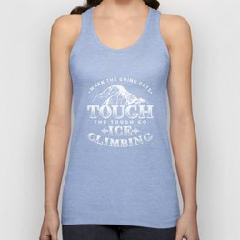 When The Going Gets Tough The Tough Go Ice Climbing Hiking Outdoor Adventure Gifts Unisex Tank Top