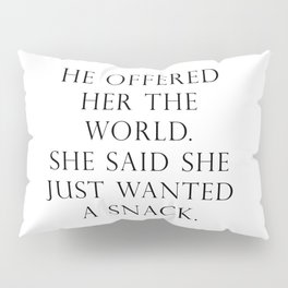 He offered her the world. She said she wanted a snack. Pillow Sham