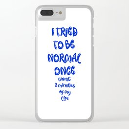 I TRIED  TO BE  NORMAL ONCE worst 2 minutes of my life Clear iPhone Case