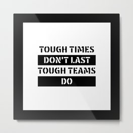 Motivational & Inspirational Quotes - Tough times don't last tough teams do MMS 596 Metal Print