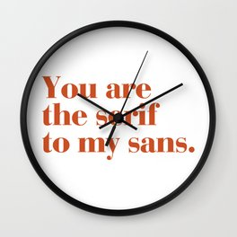 You are the serif to my sans Wall Clock