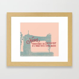 Never Underestimate the Power of a Woman with a Sewing Machine! Framed Art Print