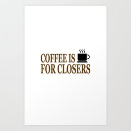 Coffee Is For Closers Art Print