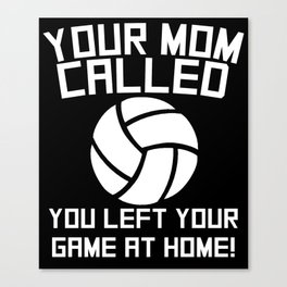 Your Mom Called You Left Your Game At Home Volleyball Canvas Print