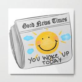 GOOD NEWS YOU WOKE UP TODAY Metal Print