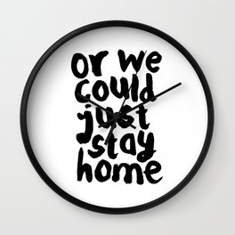 OR WE COULD JUST STAY HOME black and white hand lettered motivational typography home wall decor Wall Clock
