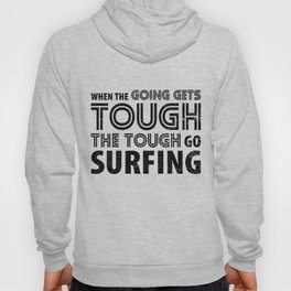When the Going gets Tough the Tough go Surfing Hoody