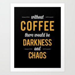 Without Coffee there would be Darkness and Chaos Art Print