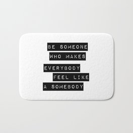 Be someone who makes everybody feel like a somebody Bath Mat
