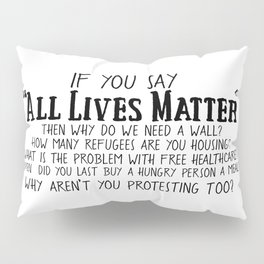If You Say All Lives Matter, then ... Pillow Sham