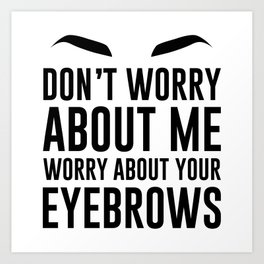 don't worry about me. worry about your eyebrows Art Print