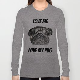 Love me, Love my Pug Long Sleeve T-shirt