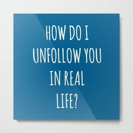 Unfollow Real Life Funny Quote Metal Print
