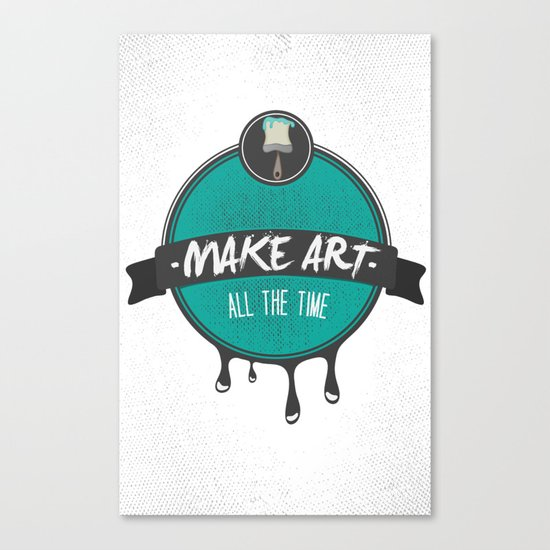 Make Art. All The Time.  Canvas Print