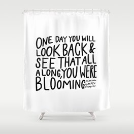 One day you will look back and see that all along, you were blooming Shower Curtain