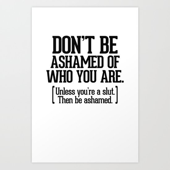Don't be ashamed of who you are. Art Print