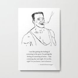 Arnold Is Cumming All The Time Metal Print
