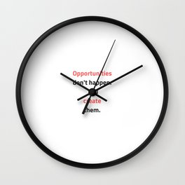 Opportunities do not happen - you create them Wall Clock