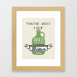 You're Just Like Beer You Make Everything Better Framed Art Print