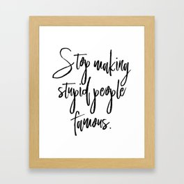 Stop Making Stupid People Famous Framed Art Print