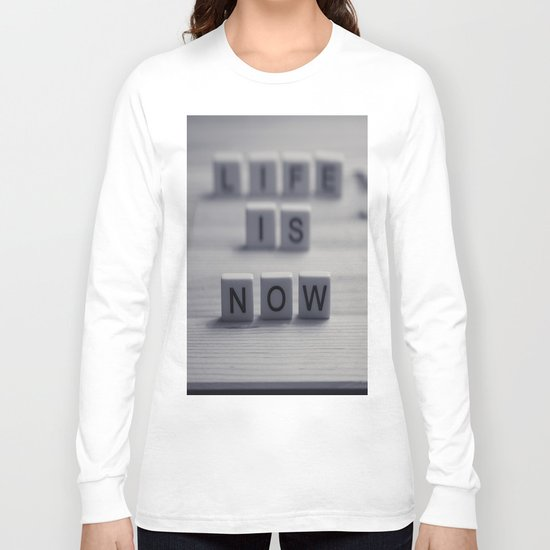 Life. Is. Now. Long Sleeve T-shirt