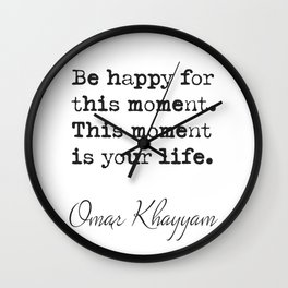 Be happy for this moment. This moment is your life.Omar Khayyam Wall Clock