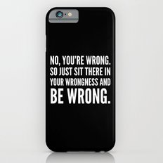 NO, YOU'RE WRONG. SO JUST SIT THERE IN YOUR WRONGNESS AND BE WRONG. (Black & White) iPhone 6s Slim Case