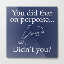 You Did That On Porpoise Metal Print