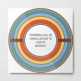 Tomorrow will be cancelled due to lack of interest Metal Print