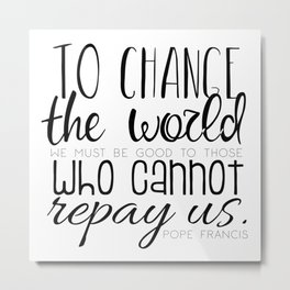 Change the World Pope Francis quote (black text) Metal Print