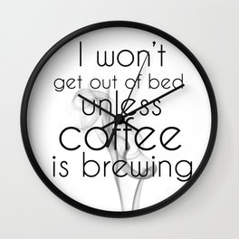 I Won't Get Out of Bed Unless Coffee is Brewing Wall Clock