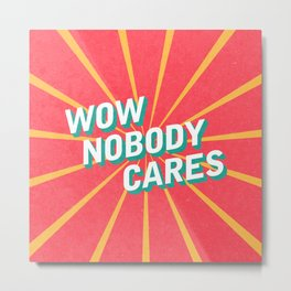 WOW, Nobody Cares Metal Print