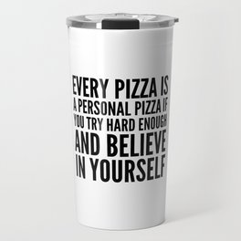 EVERY PIZZA IS A PERSONAL PIZZA IF YOU TRY HARD ENOUGH AND BELIEVE IN YOURSELF Travel Mug