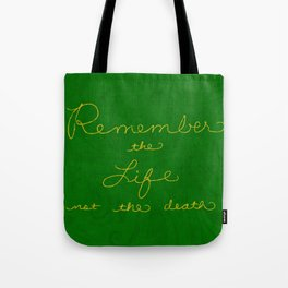 Remember the Life not the death Tote Bag