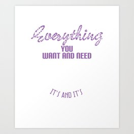 """Everything you want and need exists It's and It's"" sensible tee design. Makes a nice gift tee too!  Art Print"