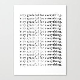 stay grateful for everything Canvas Print