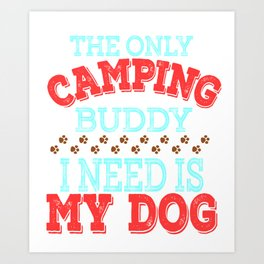 """The Only Camping Buddy I Need Is My Dog""  tee design for loyal to fur babies like you! Great gift!  Art Print"