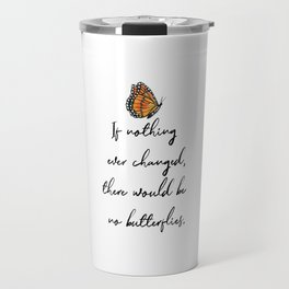 If Nothing Ever Changed, There Would Be No Butterflies Travel Mug