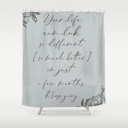 Your life can look so different in a few months quote Shower Curtain