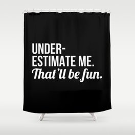 Underestimate Me That'll Be Fun (Black) Shower Curtain