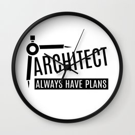ARCHITECT ALWAYS HAVE PLANS Wall Clock
