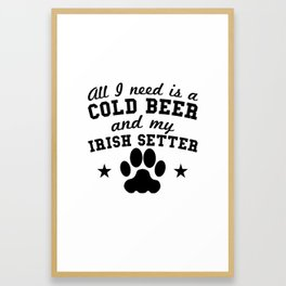 All I Need Is A Cold Beer And My Irish Setter Framed Art Print