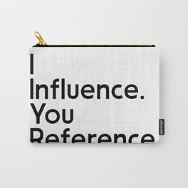 I Influence. You Reference. Carry-All Pouch
