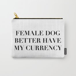 Female Dog Better Have My Currency Carry-All Pouch