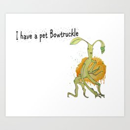 I have a pet bowtruckle Art Print