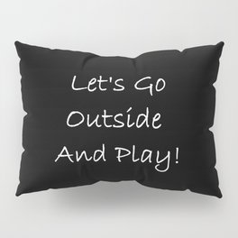 Let's Go Outside and Play! - Fun, happy quote Pillow Sham