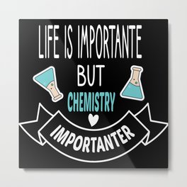 Life is Important but Chemistry is Importanter Metal Print