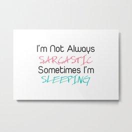 I'm not always sarcastic sometimes i'm sleeping Metal Print