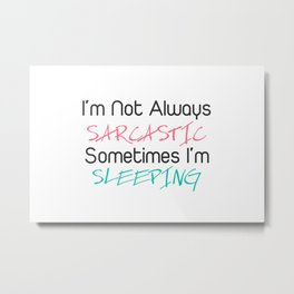 I'm not always sarcastic sometimes i'm sleeping Metal Print