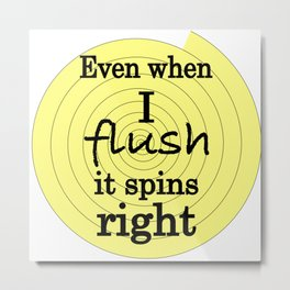 When I flush it spins right Metal Print